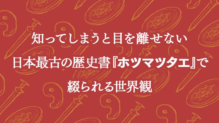 知ってしまうと目を離せない日本最古の歴史書『ホツマツタエ』で綴られる世界観