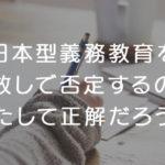 日本型義務教育を手放しで否定するのは果たして正解だろうか