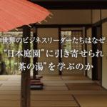 """世界のビジネスリーダーたちはなぜ""""日本庭園""""に引き寄せられ""""茶の湯""""を学ぶのか"""
