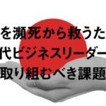 日本を瀕死から救うために現代ビジネスリーダーが取り組むべき課題